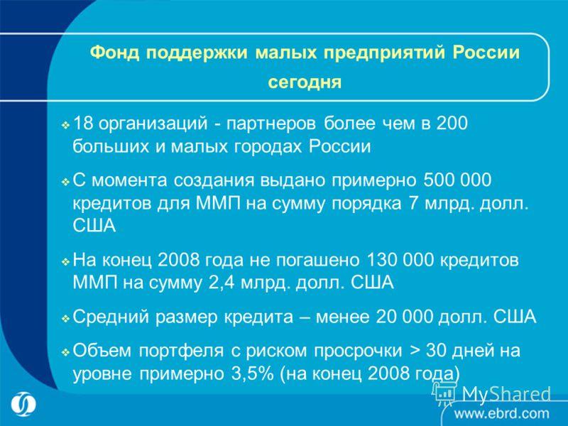 Фонд поддержки малых предприятий России сегодня 18 организаций - партнеров более чем в 200 больших и малых городах России С момента создания выдано примерно 500 000 кредитов для ММП на сумму порядка 7 млрд. долл. США На конец 2008 года не погашено 13