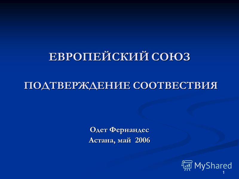 1 ЕВРОПЕЙСКИЙ СОЮЗ ПОДТВЕРЖДЕНИЕ СООТВЕСТВИЯ Одет Фернандес Астана, май 2006