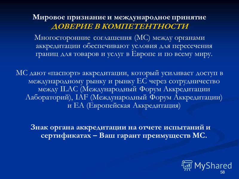 58 Мировое признание и международное принятие ДОВЕРИЕ В КОМПЕТЕНТНОСТИ Многосторонние соглашения (МС) между органами аккредитации обеспечивают условия для пересечения границ для товаров и услуг в Европе и по всему миру. МС дают «паспорт» аккредитации