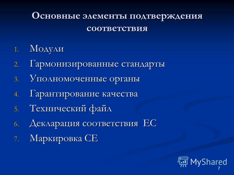 7 Основные элементы подтверждения соответствия 1. Модули 2. Гармонизированные стандарты 3. Уполномоченные органы 4. Гарантирование качества 5. Технический файл 6. Декларация соответствия EC 7. Маркировка CE