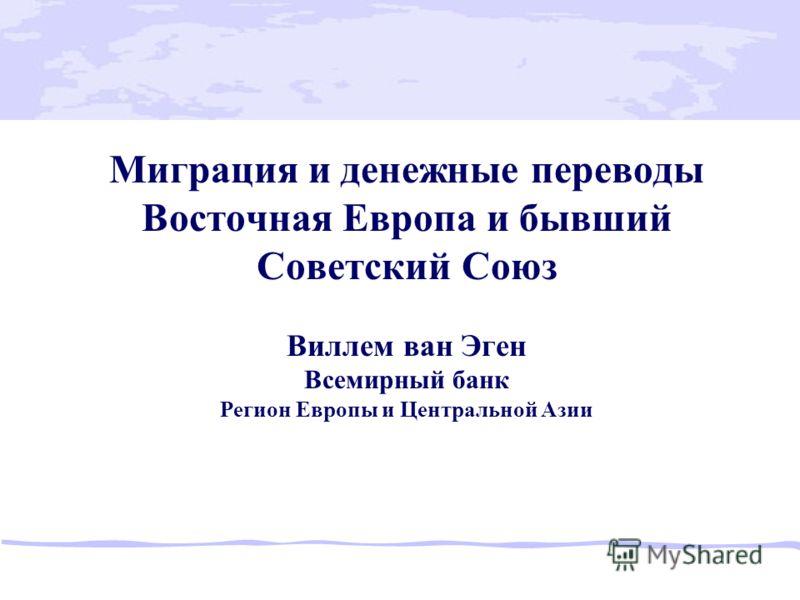 Миграция и денежные переводы Восточная Европа и бывший Советский Союз Виллем ван Эген Всемирный банк Регион Европы и Центральной Азии