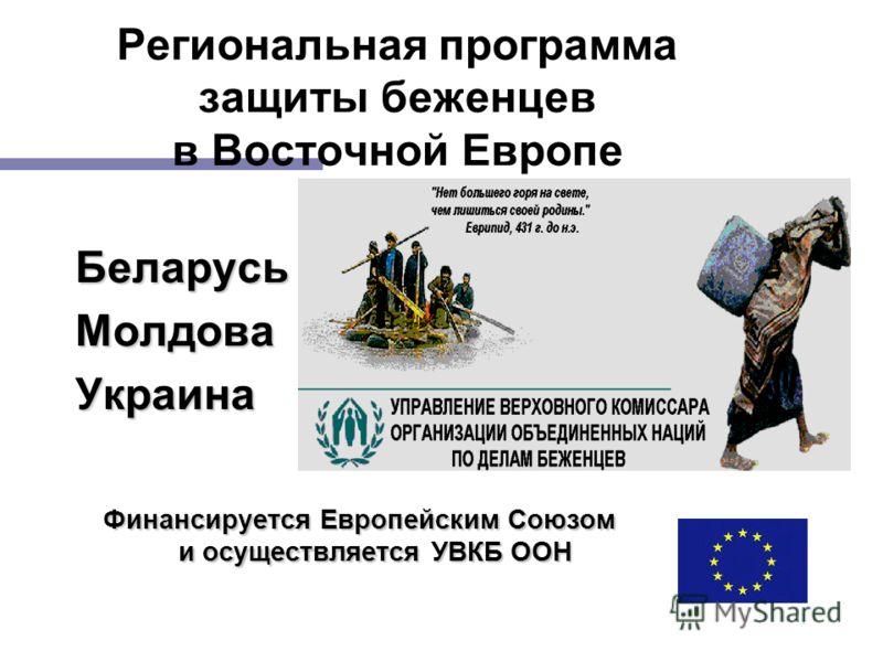 1 Региональная программа защиты беженцев в Восточной Европе БеларусьМолдоваУкраина Финансируется Европейским Союзом и осуществляется УВКБ ООН