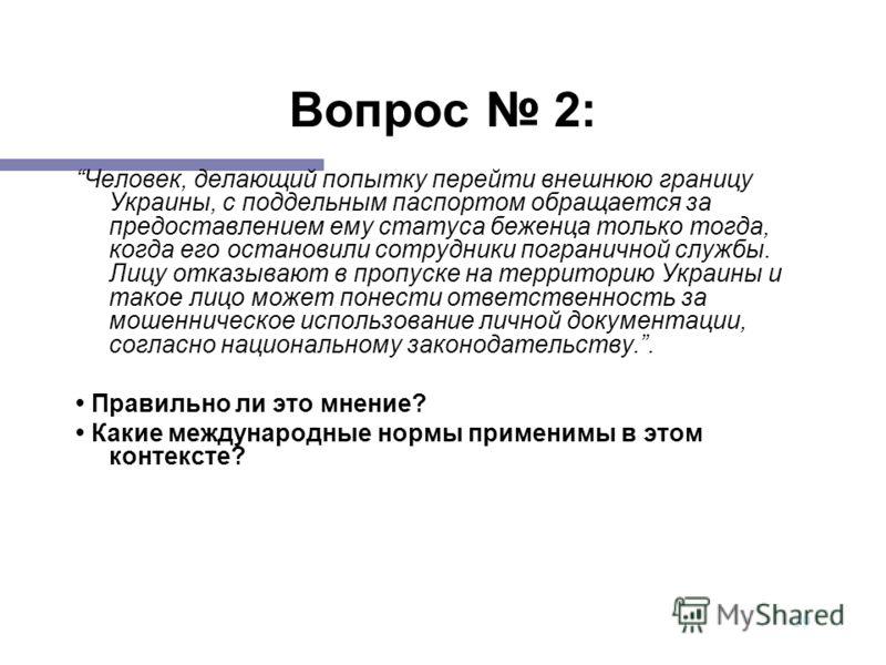 19 Вопрос 2: Человек, делающий попытку перейти внешнюю границу Украины, с поддельным паспортом обращается за предоставлением ему статуса беженца только тогда, когда его остановили сотрудники пограничной службы. Лицу отказывают в пропуске на территори