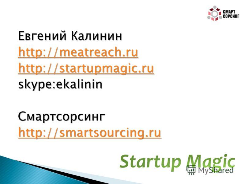 Евгений Калинин http://meatreach.ru http://startupmagic.ru skype:ekalininСмартсорсинг http://smartsourcing.ru