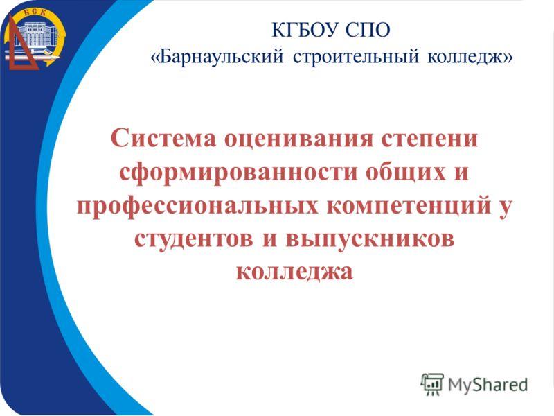 КГБОУ СПО «Барнаульский строительный колледж» Система оценивания степени сформированности общих и профессиональных компетенций у студентов и выпускников колледжа