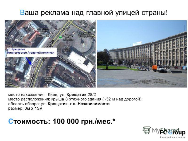 Ваша реклама над главной улицей страны! место нахождения: Киев, ул. Крещатик 28/2 место расположения: крыша 8 этажного здания (~32 м над дорогой); область обзора: ул. Крещатик, пл. Независимости размер: 3м х 15м Стоимость: 100 000 грн./мес.*