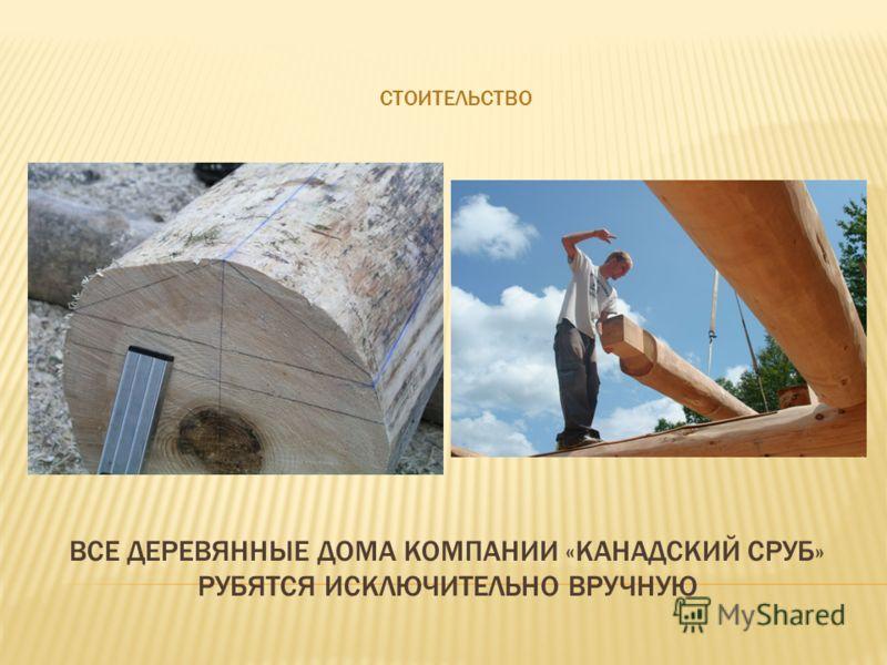 СТОИТЕЛЬСТВО ВСЕ ДЕРЕВЯННЫЕ ДОМА КОМПАНИИ «КАНАДСКИЙ СРУБ» РУБЯТСЯ ИСКЛЮЧИТЕЛЬНО ВРУЧНУЮ