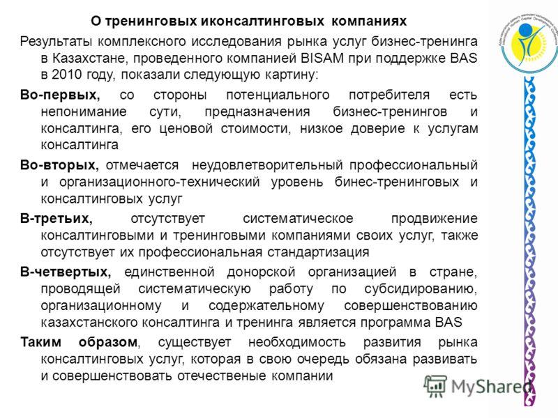 О тренинговых иконсалтинговых компаниях Результаты комплексного исследования рынка услуг бизнес-тренинга в Казахстане, проведенного компанией BISAM при поддержке BAS в 2010 году, показали следующую картину: Во-первых, со стороны потенциального потреб