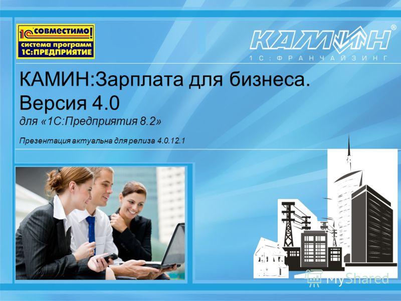 КАМИН:Зарплата для бизнеса. Версия 4.0 для «1С:Предприятия 8.2» Презентация актуальна для релиза 4.0.12.1
