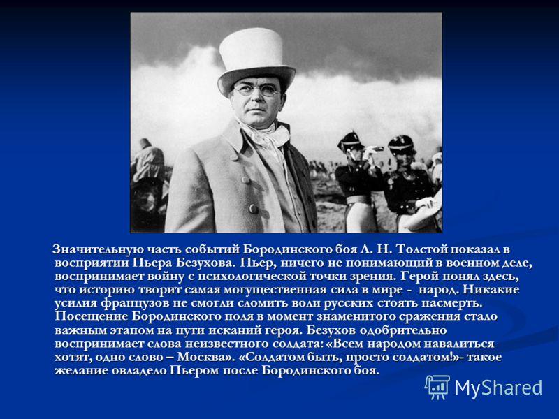 Значительную часть событий Бородинского боя Л. Н. Толстой показал в восприятии Пьера Безухова. Пьер, ничего не понимающий в военном деле, воспринимает войну с психологической точки зрения. Герой понял здесь, что историю творит самая могущественная си