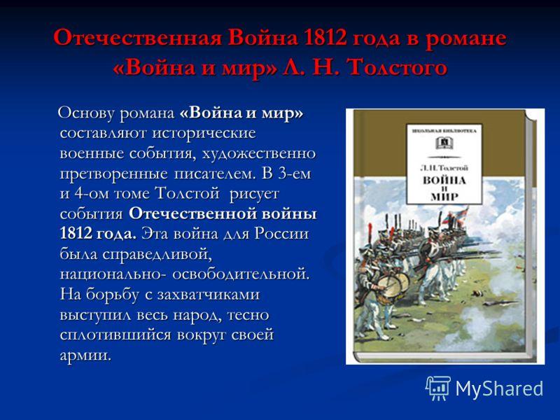 Отечественная Война 1812 года в романе «Война и мир» Л. Н. Толстого Основу романа «Война и мир» составляют исторические военные события, художественно претворенные писателем. В 3-ем и 4-ом томе Толстой рисует события Отечественной войны 1812 года. Эт