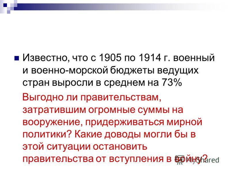 Известно, что с 1905 по 1914 г. военный и военно-морской бюджеты ведущих стран выросли в среднем на 73% Выгодно ли правительствам, затратившим огромные суммы на вооружение, придерживаться мирной политики? Какие доводы могли бы в этой ситуации останов