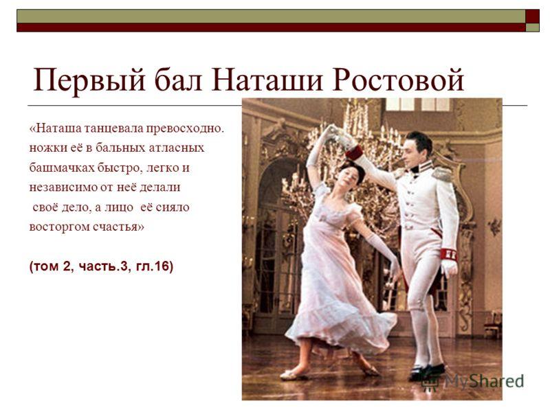«Наташа танцевала превосходно. ножки её в бальных атласных башмачках быстро, легко и независимо от неё делали своё дело, а лицо её сияло восторгом счастья» (том 2, часть.3, гл.16)