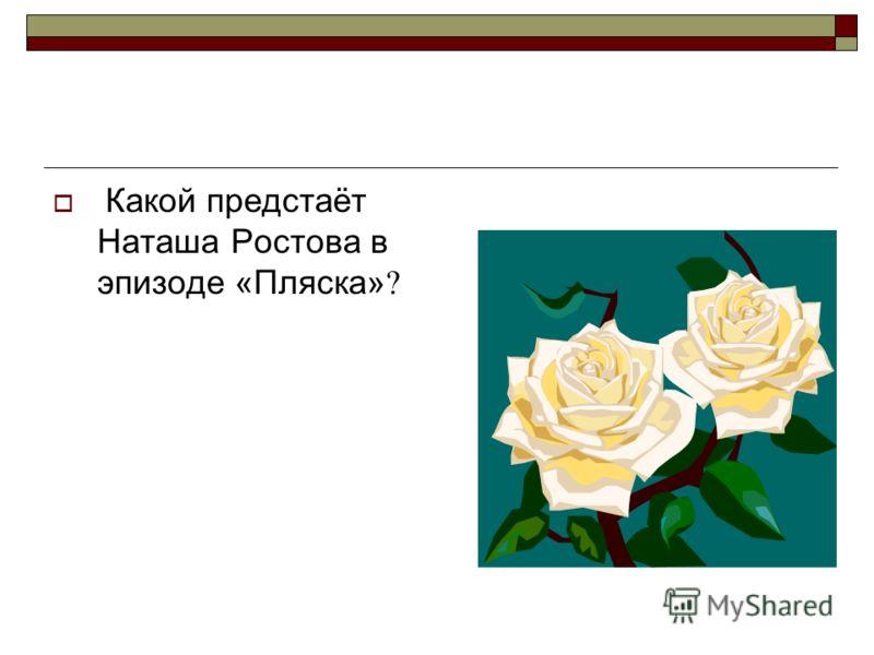 Какой предстаёт Наташа Ростова в эпизоде «Пляска» ?