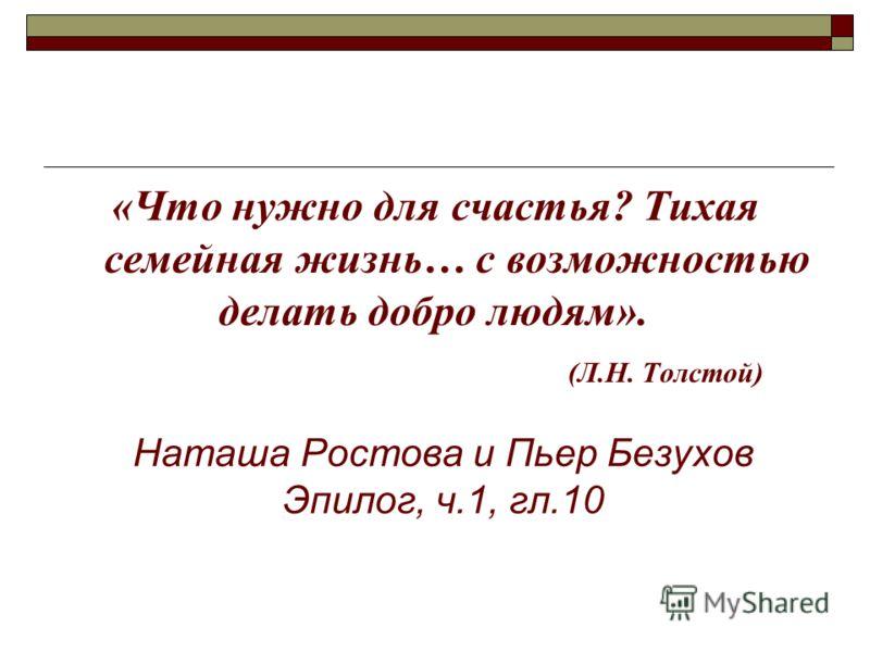 Наташа Ростова и Пьер Безухов Эпилог, ч.1, гл.10 «Что нужно для счастья? Тихая семейная жизнь… с возможностью делать добро людям». (Л.Н. Толстой)