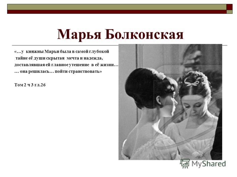 Марья Болконская «…у княжны Марьи была в самой глубокой тайне её души скрытая мечта и надежда, доставлявшая ей главное утешение в её жизни… … она решилась… пойти странствовать» Том 2 ч 3 гл.26