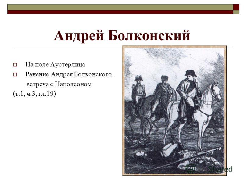 Андрей Болконский На поле Аустерлица Ранение Андрея Болконского, встреча с Наполеоном (т.1, ч.3, гл.19)