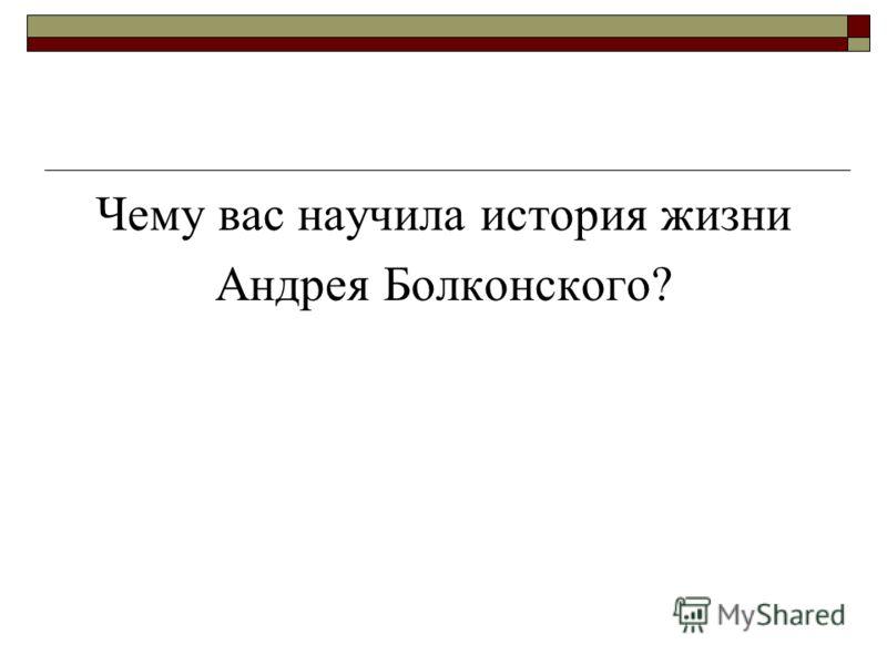 Чему вас научила история жизни Андрея Болконского?