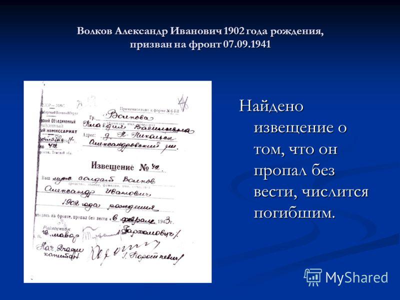 Волков Александр Иванович 1902 года рождения, призван на фронт 07.09.1941 Найдено извещение о том, что он пропал без вести, числится погибшим.