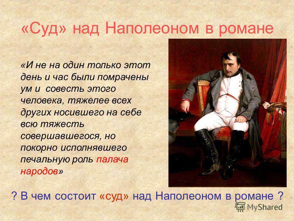 «Суд» над Наполеоном в романе «И не на один только этот день и час были помрачены ум и совесть этого человека, тяжелее всех других носившего на себе всю тяжесть совершавшегося, но покорно исполнявшего печальную роль палача народов» ? В чем состоит «с