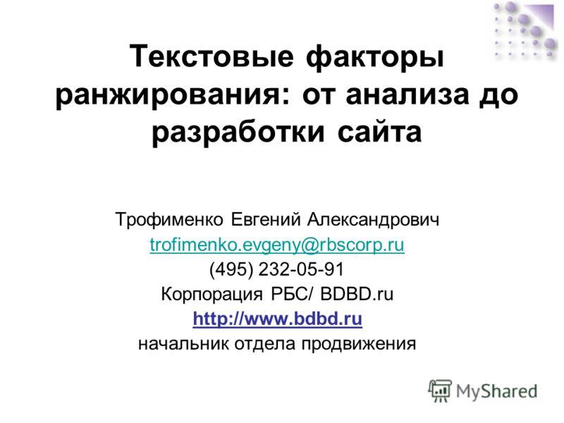 Текстовые факторы ранжирования: от анализа до разработки сайта Трофименко Евгений Александрович trofimenko.evgeny@rbscorp.ru (495) 232-05-91 Корпорация РБС/ BDBD.ru http://www.bdbd.ru начальник отдела продвижения