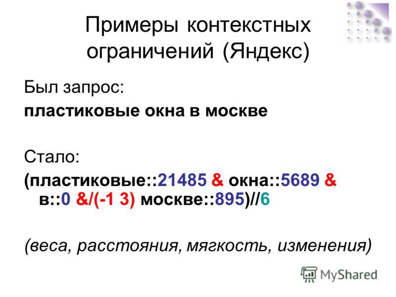 Примеры контекстных ограничений (Яндекс) Был запрос: пластиковые окна в москве Стало: (пластиковые::21485 & окна::5689 & в::0 &/(-1 3) москве::895)//6 (веса, расстояния, мягкость, изменения)