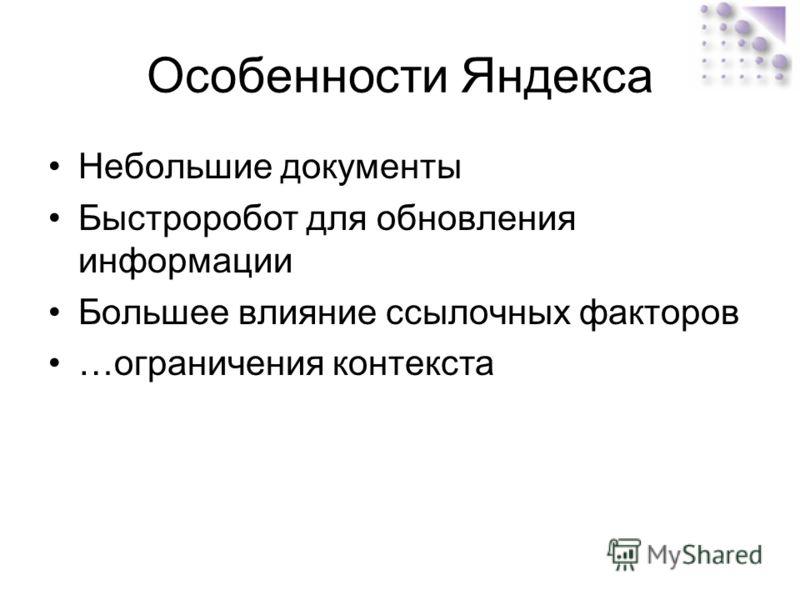 Особенности Яндекса Небольшие документы Быстроробот для обновления информации Большее влияние ссылочных факторов …ограничения контекста