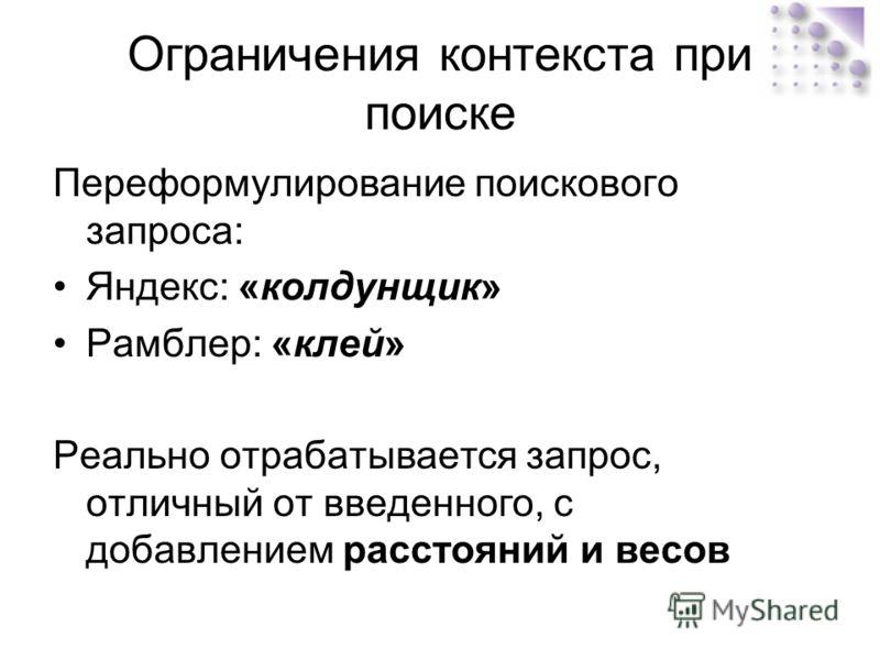 Ограничения контекста при поиске Переформулирование поискового запроса: Яндекс: «колдунщик» Рамблер: «клей» Реально отрабатывается запрос, отличный от введенного, с добавлением расстояний и весов