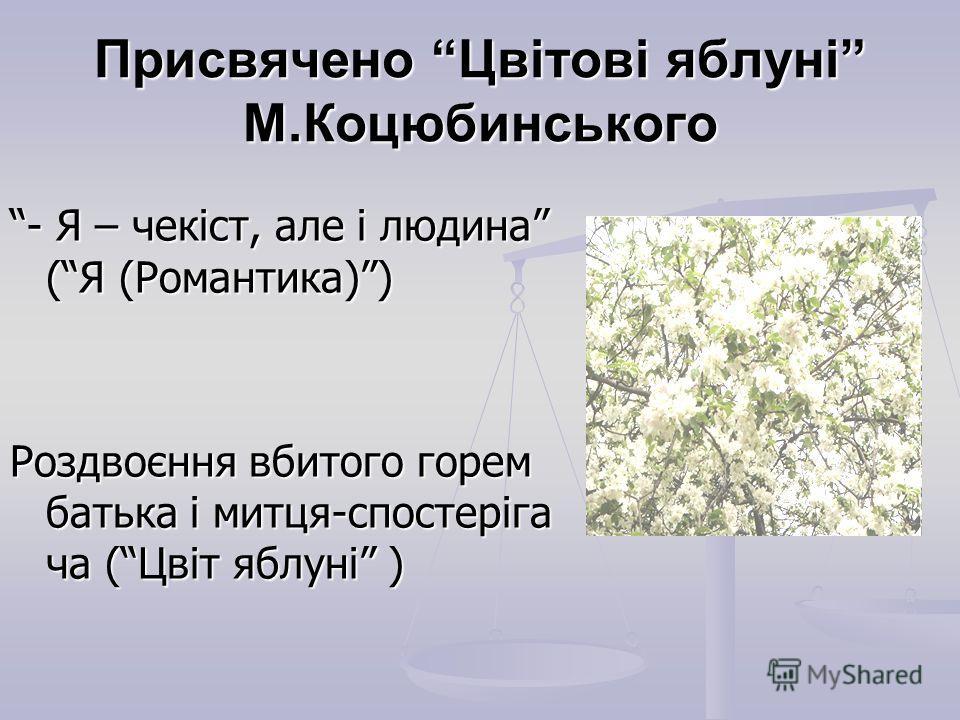 Присвячено Цвітові яблуні М.Коцюбинського - Я – чекіст, але і людина (Я (Романтика)) Роздвоєння вбитого горем батька і митця-спостеріга ча (Цвіт яблуні )