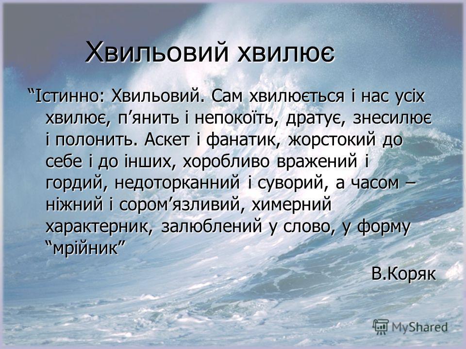 Хвильовий хвилює Істинно: Хвильовий. Сам хвилюється і нас усіх хвилює, пянить і непокоїть, дратує, знесилює і полонить. Аскет і фанатик, жорстокий до себе і до інших, хоробливо вражений і гордий, недоторканний і суворий, а часом – ніжний і соромязлив