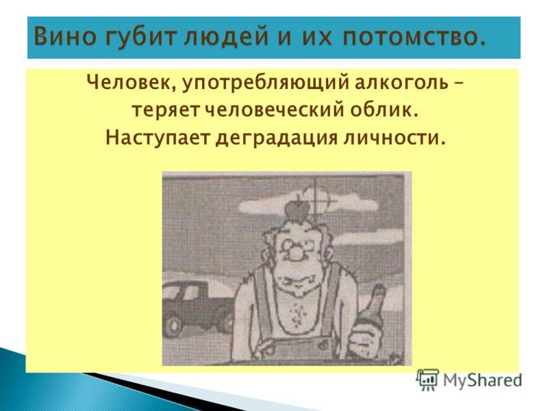 Человек, употребляющий алкоголь – теряет человеческий облик. Наступает деградация личности.