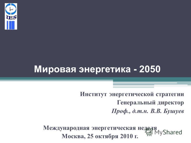 Мировая энергетика - 2050 Институт энергетической стратегии Генеральный директор Проф., д. т. н. В. В. Бушуев Международная энергетическая неделя Москва, 25 октября 2010 г.