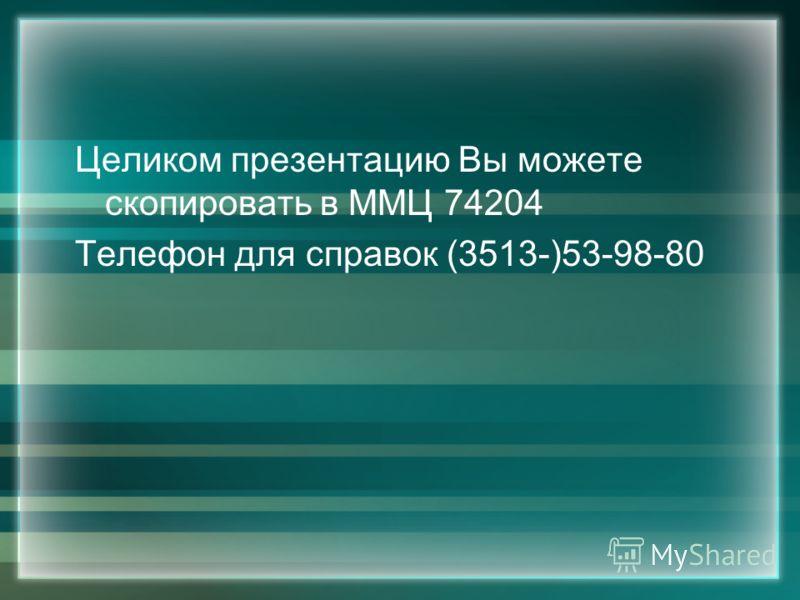 Целиком презентацию Вы можете скопировать в ММЦ 74204 Телефон для справок (3513-)53-98-80