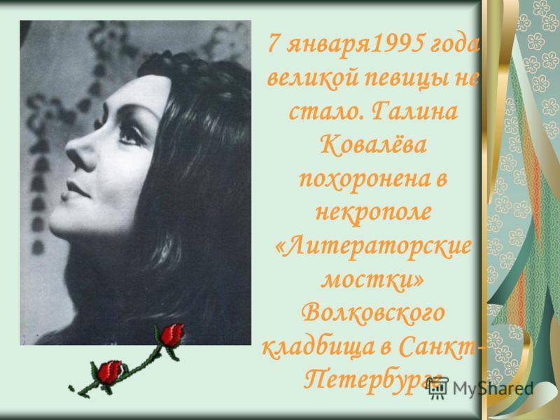 7 января1995 года великой певицы не стало. Галина Ковалёва похоронена в некрополе «Литераторские мостки» Волковского кладбища в Санкт- Петербурге