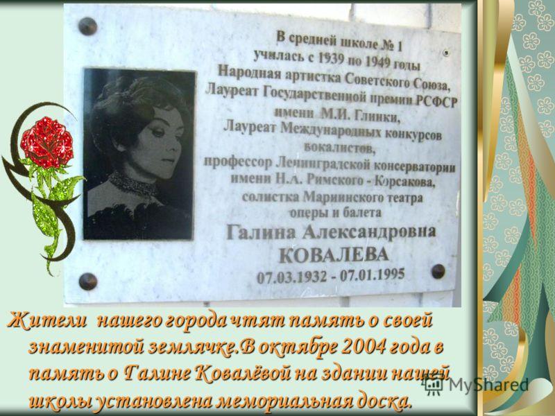 Жители нашего города чтят память о своей знаменитой землячке.В октябре 2004 года в память о Галине Ковалёвой на здании нашей школы установлена мемориальная доска.