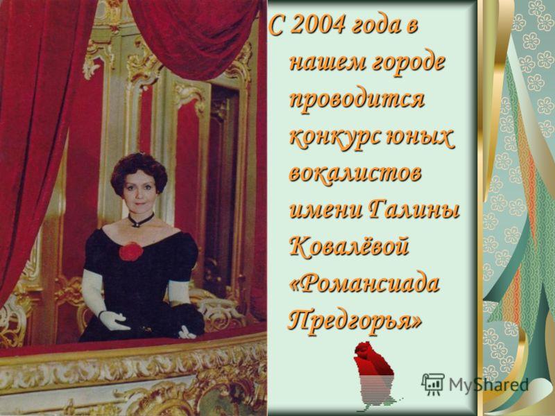 С 2004 года в нашем городе проводится конкурс юных вокалистов имени Галины Ковалёвой «Романсиада Предгорья»