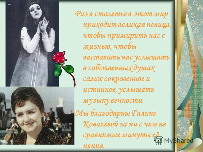 Раз в столетье в этот мир приходит великая певица, чтобы примирить нас с жизнью, чтобы заставить нас услышать в собственных душах самое сокровенное и истинное, услышать музыку вечности. Мы благодарны Галине Ковалёвой за ни с чем не сравнимые минуты е