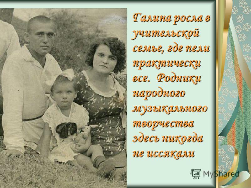 Галина росла в учительской семье, где пели практически все. Родники народного музыкального творчества здесь никогда не иссякали