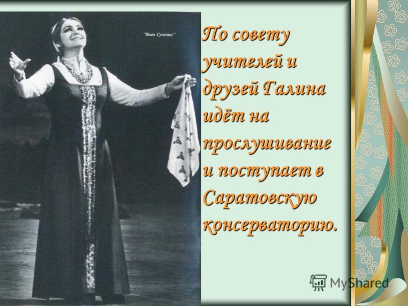 По совету учителей и друзей Галина идёт на прослушивание и поступает в Саратовскую консерваторию.