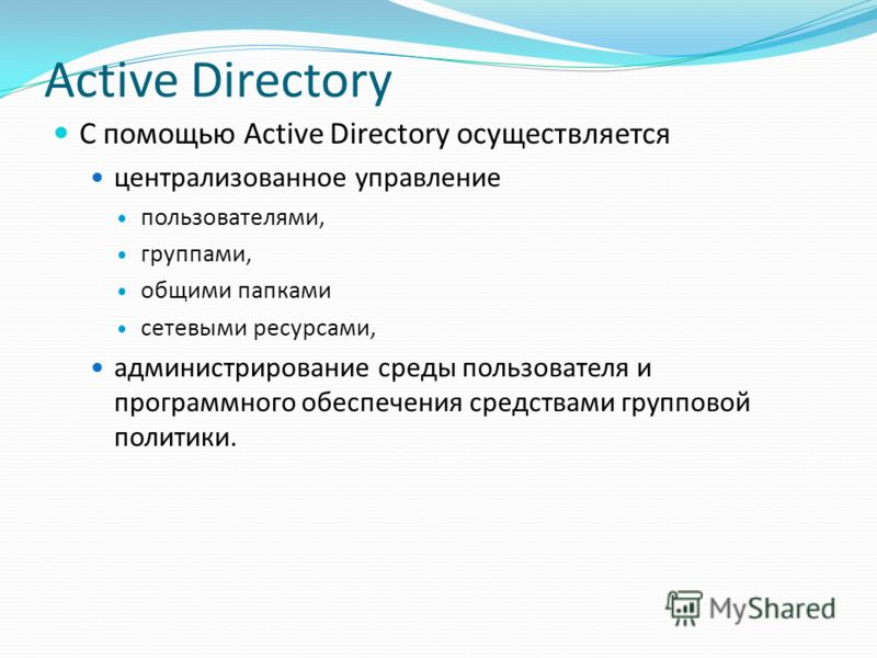 Active Directory С помощью Active Directory осуществляется централизованное управление пользователями, группами, общими папками сетевыми ресурсами, администрирование среды пользователя и программного обеспечения средствами групповой политики.