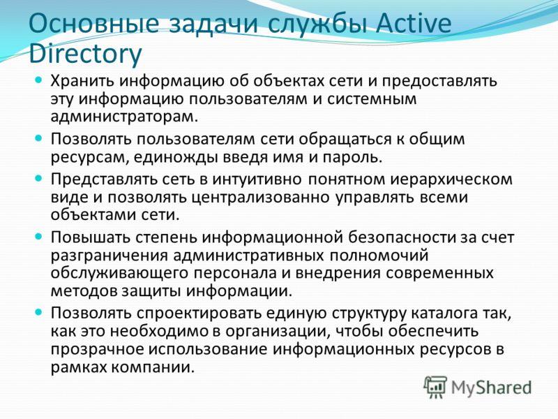 Основные задачи службы Active Directory Хранить информацию об объектах сети и предоставлять эту информацию пользователям и системным администраторам. Позволять пользователям сети обращаться к общим ресурсам, единожды введя имя и пароль. Представлять