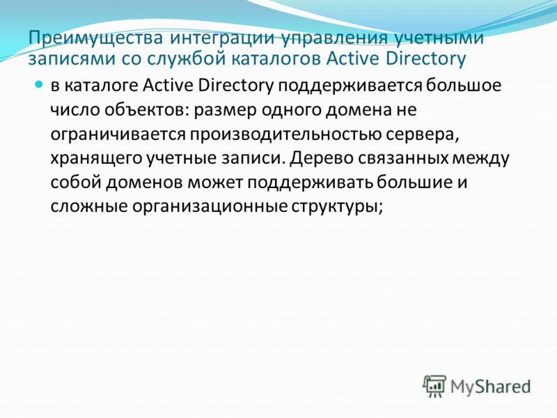 Преимущества интеграции управления учетными записями со службой каталогов Active Directory в каталоге Active Directory поддерживается большое число объектов: размер одного домена не ограничивается производительностью сервера, хранящего учетные записи