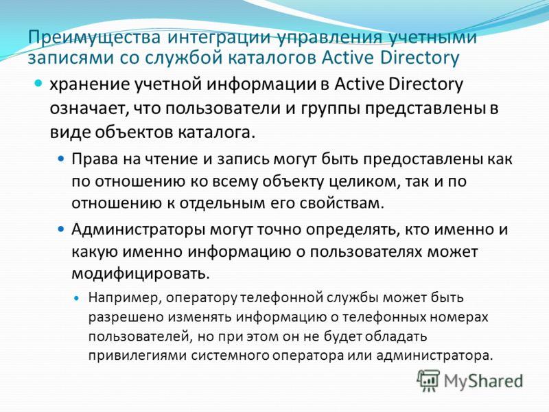 Преимущества интеграции управления учетными записями со службой каталогов Active Directory хранение учетной информации в Active Directory означает, что пользователи и группы представлены в виде объектов каталога. Права на чтение и запись могут быть п