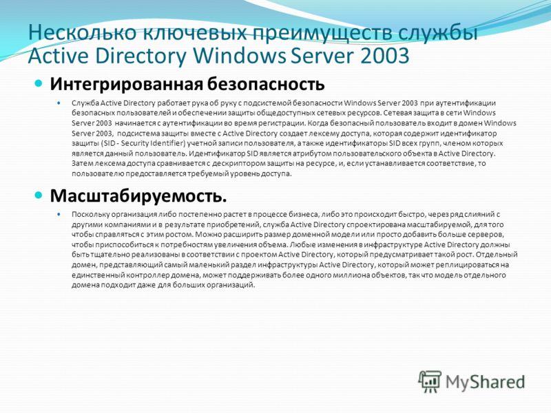 Несколько ключевых преимуществ службы Active Directory Windows Server 2003 Интегрированная безопасность Служба Active Directory работает рука об руку с подсистемой безопасности Windows Server 2003 при аутентификации безопасных пользователей и обеспеч