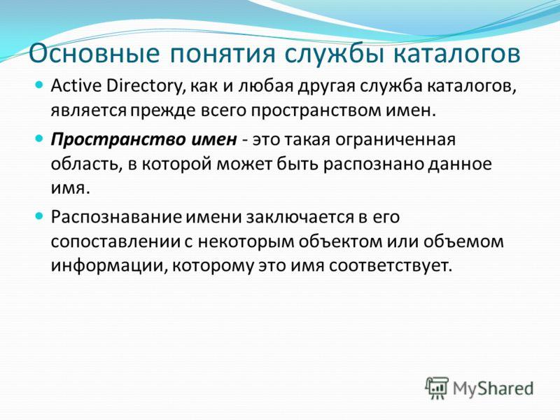 Основные понятия службы каталогов Active Directory, как и любая другая служба каталогов, является прежде всего пространством имен. Пространство имен - это такая ограниченная область, в которой может быть распознано данное имя. Распознавание имени зак