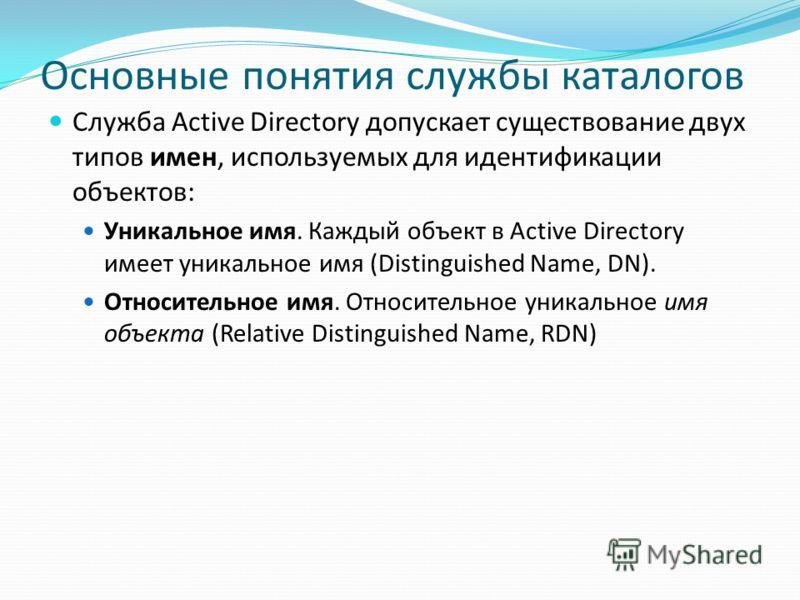 Основные понятия службы каталогов Служба Active Directory допускает существование двух типов имен, используемых для идентификации объектов: Уникальное имя. Каждый объект в Active Directory имеет уникальное имя (Distinguished Name, DN). Относительное