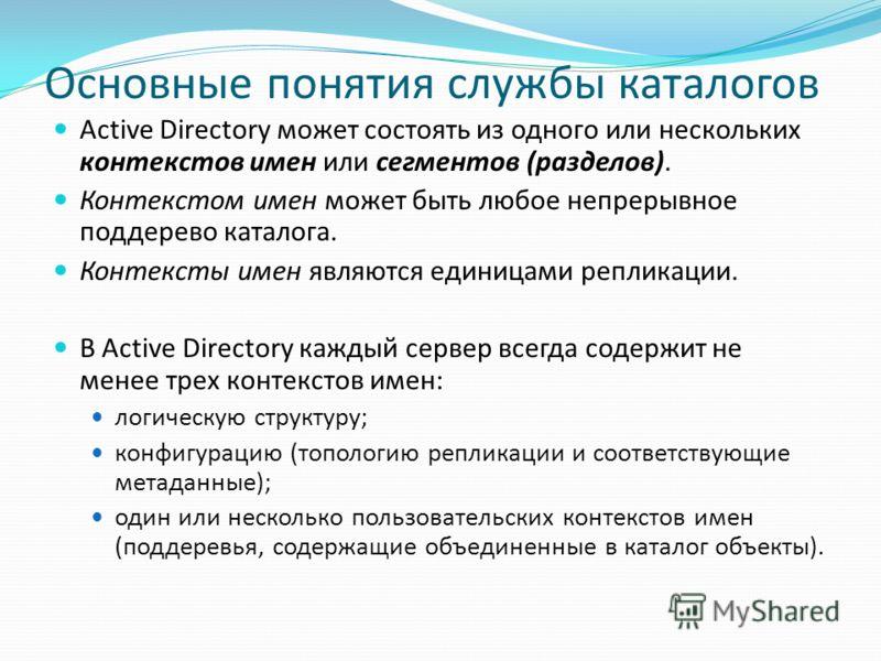 Основные понятия службы каталогов Active Directory может состоять из одного или нескольких контекстов имен или сегментов (разделов). Контекстом имен может быть любое непрерывное поддерево каталога. Контексты имен являются единицами репликации. В Acti