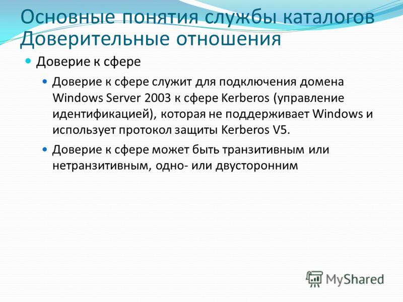 Основные понятия службы каталогов Доверительные отношения Доверие к сфере Доверие к сфере служит для подключения домена Windows Server 2003 к сфере Kerberos (управление идентификацией), которая не поддерживает Windows и использует протокол защиты Ker