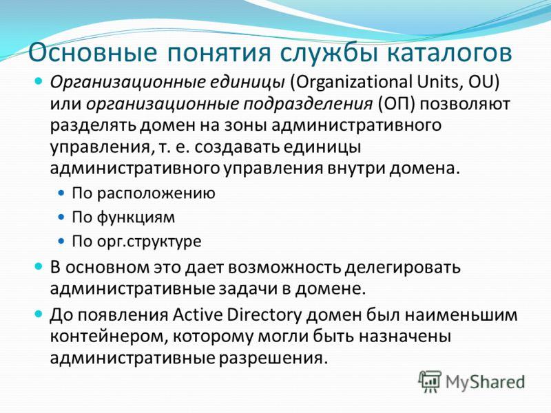 Основные понятия службы каталогов Организационные единицы (Organizational Units, OU) или организационные подразделения (ОП) позволяют разделять домен на зоны административного управления, т. е. создавать единицы административного управления внутри до