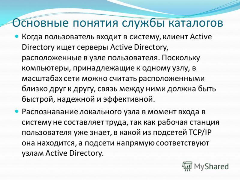 Основные понятия службы каталогов Когда пользователь входит в систему, клиент Active Directory ищет серверы Active Directory, расположенные в узле пользователя. Поскольку компьютеры, принадлежащие к одному узлу, в масштабах сети можно считать располо